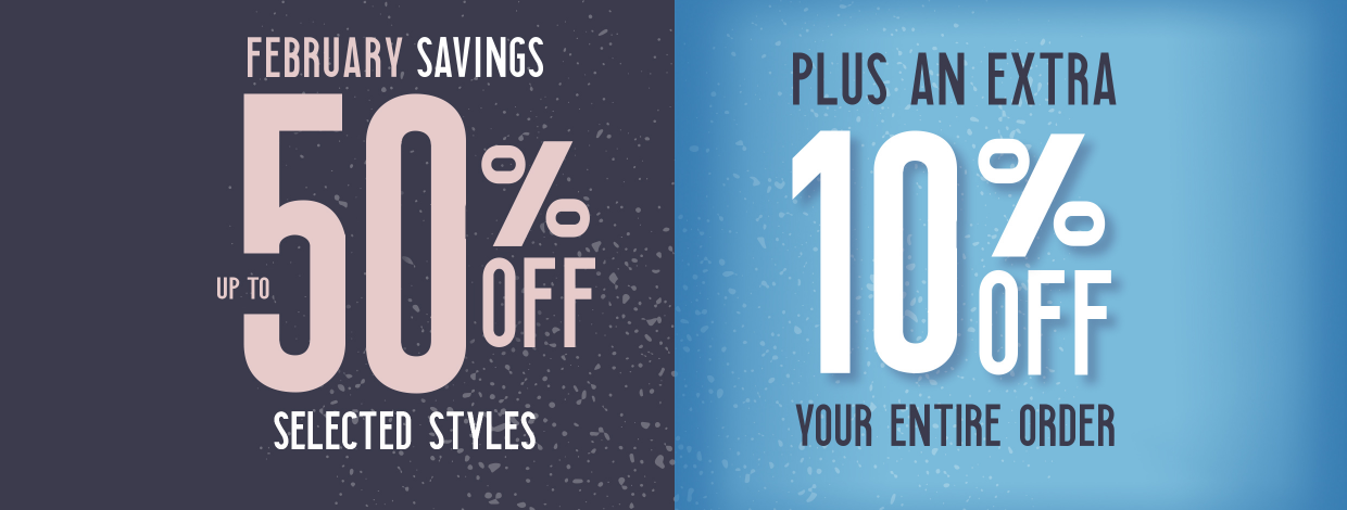February Savings, up to 50 % off selected styles plus an extra 10% off your entire order