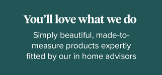 You'll love what we do. Simply beautiful, made-to-measure products expertly fitted by our in home advisors