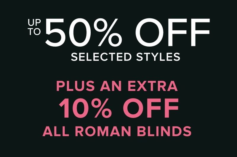 up to 50% off selected styles plus an extra 10% off all roman blinds